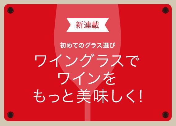 新連載【初めてのグラス選び】ワイングラスでワインをもっと美味しく!
